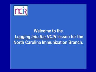 Welcome to the Logging into the NCIR  lesson for the North Carolina Immunization Branch.