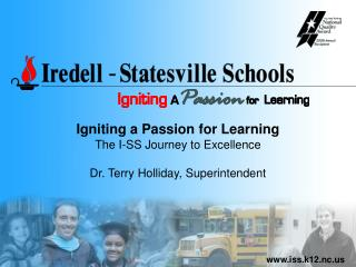 Igniting a Passion for Learning The I-SS Journey to Excellence Dr. Terry Holliday, Superintendent