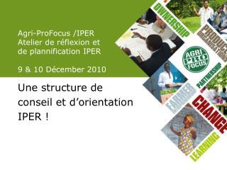 Agri-ProFocus /IPER Atelier de réflexion et de plannification IPER  9 & 10 Décember 2010