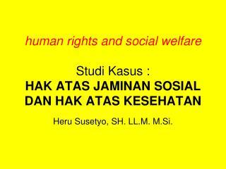 human rights and social welfare Studi Kasus : HAK ATAS JAMINAN SOSIAL DAN HAK ATAS KESEHATAN