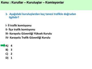 1- Aşağıdaki kuruluşlardan kaç tanesi trafikle doğrudan ilgilidir?  I- İl trafik komisyonu