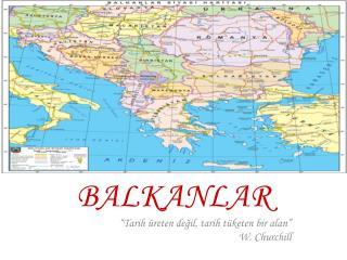 """BALKANLAR  """"Tarih üreten değil, tarih tüketen bir alan""""                W. Churchill"""