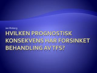 Hvilken prognostisk konsekvens har forsinket behandling av TFS?