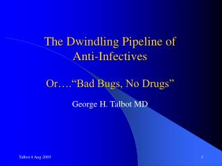 "The Dwindling Pipeline of  Anti-Infectives Or….""Bad Bugs, No Drugs"" George H. Talbot MD"