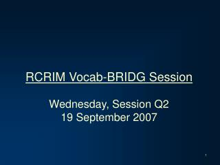 RCRIM Vocab-BRIDG Session Wednesday, Session Q2 19 September 2007