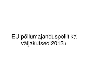 EU põllumajanduspoliitika väljakutsed 2013+