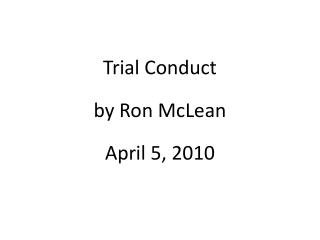 Trial Conduct by Ron McLean April 5, 2010