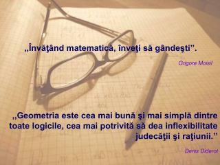 ,,Învăţând matematică, înveţi să gândeşti''. Grigore Moisil