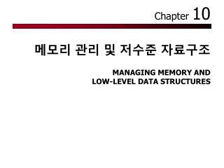 메모리 관리 및 저수준 자료구조   MANAGING MEMORY AND  LOW-LEVEL DATA STRUCTURES