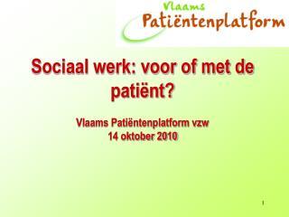 Sociaal werk: voor of met de patiënt?  Vlaams Patiëntenplatform vzw 14 oktober 2010