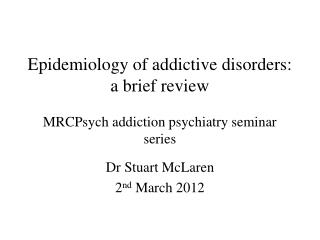 Epidemiology of addictive disorders: a brief review MRCPsych addiction psychiatry seminar series