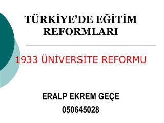 TÜRKİYE'DE EĞİTİM REFORMLARI 1933 ÜNİVERSİTE REFORMU ERALP EKREM GEÇE 050645028