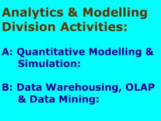 Analytics  Modelling Division Activities:  A: Quantitative Modelling      Simulation:          B: Data Warehousing, OLAP