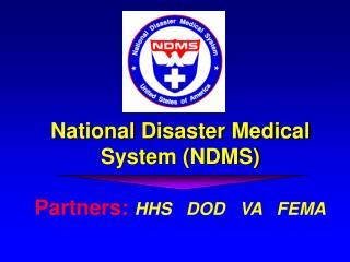 National Disaster Medical System (NDMS) Partners:  HHS   DOD   VA   FEMA