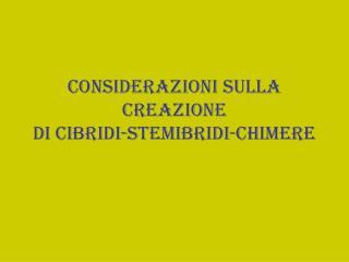 Considerazioni sulla creazione di cibridi-stemibridi-chimere