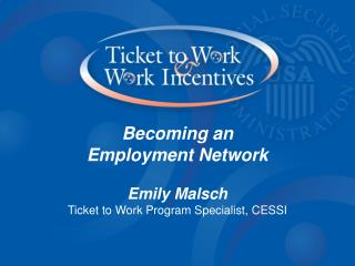 Becoming an  Employment Network Emily Malsch Ticket to Work Program Specialist, CESSI
