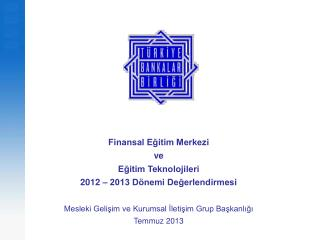 Finansal Eğitim Merkezi  ve  Eğitim Teknolojileri  2012 – 2013 Dönemi Değerlendirmesi