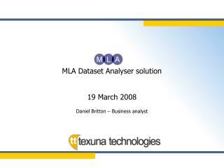 MLA Dataset Analyser solution 19 March 2008 Daniel Britton – Business analyst