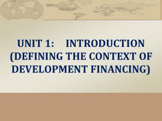 UNIT 1:	INTRODUCTION  (DEFINING THE CONTEXT OF DEVELOPMENT FINANCING)