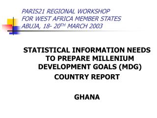 PARIS21 REGIONAL WORKSHOP  FOR WEST AFRICA MEMBER STATES ABUJA, 18- 20 TH  MARCH 2003
