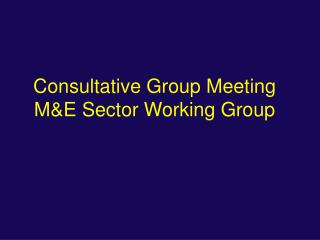 Consultative Group Meeting M&E Sector Working Group