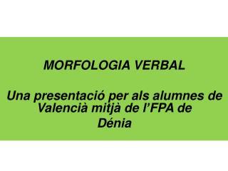 MORFOLOGIA VERBAL Una presentaci� per als alumnes de Valenci� mitj� de l�FPA de  D�nia