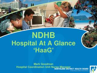 NDHB  Hospital At A Glance 'HaaG' Mark Goodman Hospital Coordination Unit Nurse Manager