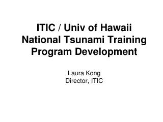 ITIC / Univ of Hawaii National Tsunami Training Program Development Laura Kong Director, ITIC