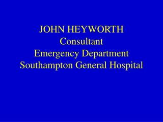 JOHN HEYWORTH Consultant  Emergency Department Southampton General Hospital