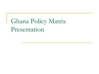 Ghana Policy Matrix Presentation