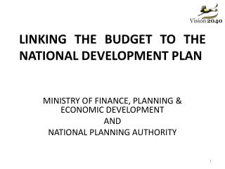 LINKING THE BUDGET TO THE NATIONAL DEVELOPMENT PLAN