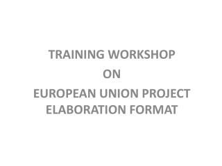 TRAINING WORKSHOP  ON  EUROPEAN  UNION PROJECT ELABORATION FORMAT