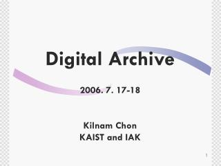 Digital Archive 2006. 7. 17-18 Kilnam Chon KAIST and IAK