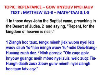 TOPIC: REPENTANCE – GOIV HNYOUV NYEI JAUV TEXT : MATTHEW 3:1-8 – MATV^TAAI 3:1-8