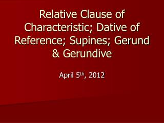 Relative Clause of Characteristic; Dative of Reference; Supines; Gerund & Gerundive