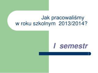 Jak pracowaliśmy                       w roku szkolnym  2013/2014?