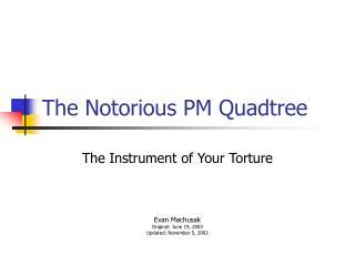 The Notorious PM Quadtree
