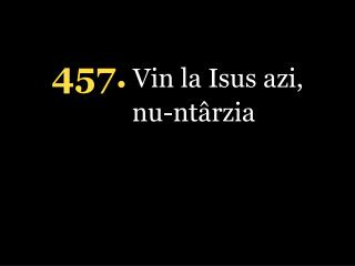 4 57 . Vin la Isus azi, nu-ntârzia