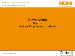 Steve Allsop Director National Drug Research Institute