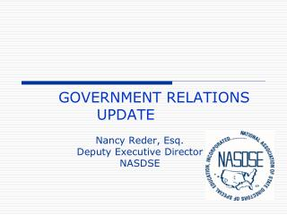 GOVERNMENT RELATIONS UPDATE	 Nancy Reder, Esq. Deputy Executive Director NASDSE