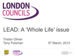 LEAD: A 'Whole Life' issue Tristan Olivier Tony Putsman5 th  March, 2013