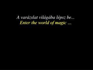 A var�zslat vil�g�ba l�psz be... Enter the world of magic �