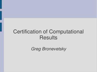 Certification of Computational Results Greg Bronevetsky