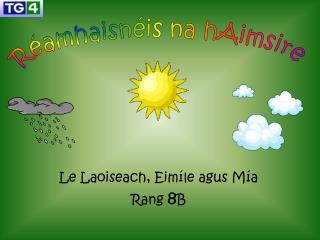 Le Laoiseach, Eimíle agus Mía Rang  8 B