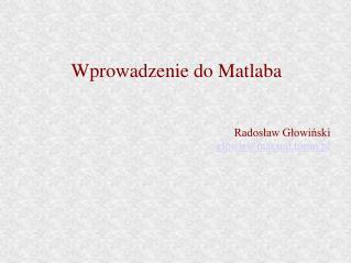 Wprowadzenie do Matlaba Rados?aw G?owi?ski glowir@mat.uni.torun.pl