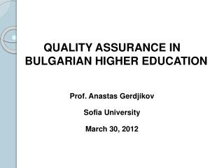 QUALITY ASSURANCE  IN  BULGARIAN HIGHER EDUCATION Prof. Anastas Gerdjikov Sofia University