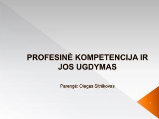 PROFESINĖ KOMPETENCIJA IR JOS UGDYMAS Parengė: Olegas Sitnikovas