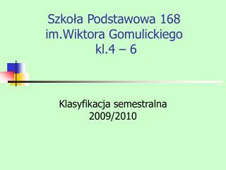 Szkoła Podstawowa 168 im.Wiktora Gomulickiego                kl.4 – 6