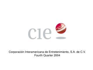 Corporación Interamericana de Entretenimiento, S.A. de C.V. Fourth Quarter 2004