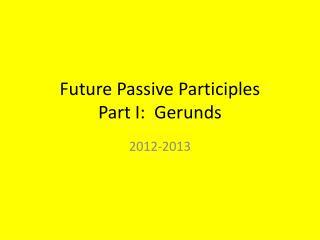 Future Passive Participles Part I:  Gerunds